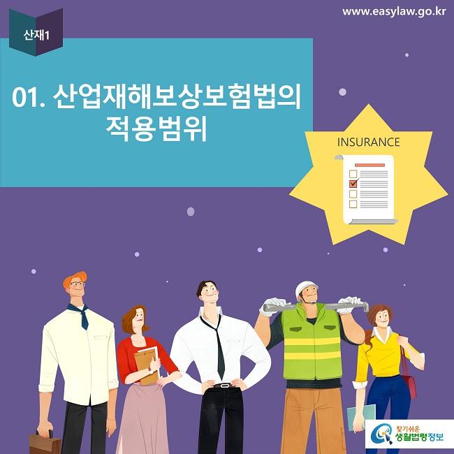 산재1 01. 산업재해보상보험법의  적용범위 INSURANCE www.easylaw.go.kr 찾기쉬운 생활법령정보 로고