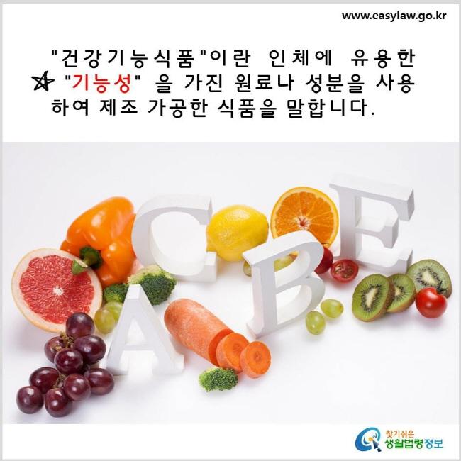 건강기능식품이란 인체에 유용한 기능성을 가진 원료나 성분을 사용하여 제조 가공한 식품을 말합니다. www.easylaw.go.kr 찾기 쉬운 생활법령정보 로고
