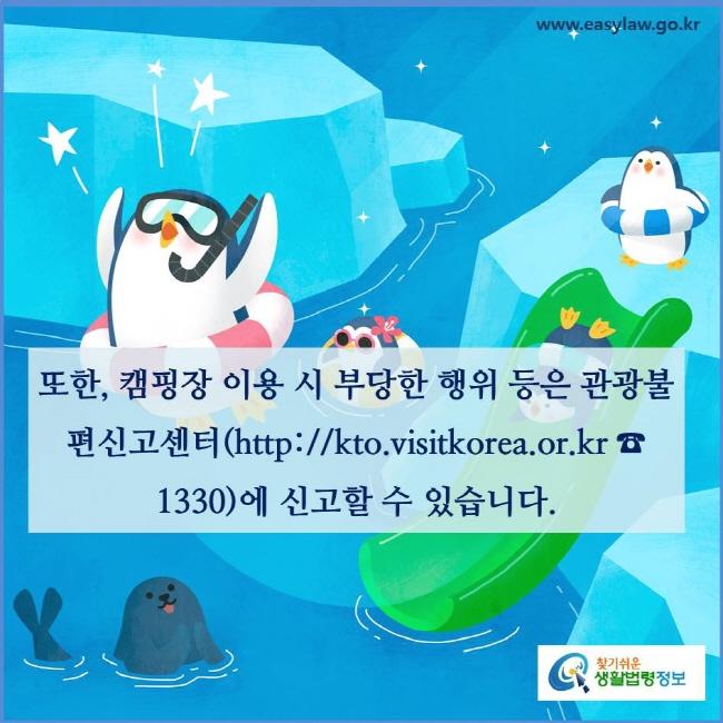 또한, 캠핑장 이용 시 부당한 행위 등은 관광불편신고센터(http://kto.visitkorea.or.kr ☎ 1330)에 신고할수 있습니다(「관광불편신고센터 운영에 관한 규정」 제4조제1항).