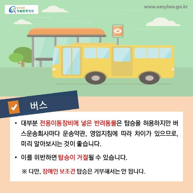 버스, • 대부분 전용이동장비에 넣은 반려동물은 탑승을 허용하지만 버스운송회사마다 운송약관, 영업지침에 따라 차이가 있으므로, 미리 알아보시는 것이 좋습니다. • 이를 위반하면 탑승이 거절될 수 있습니다. ※ 다만, 장애인 보조견 탑승은 거부해서는 안 됩니다.