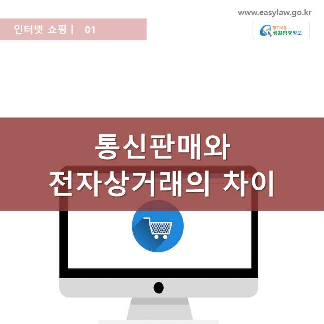 인터넷 쇼핑 | 01 통신판매와 전자상거래의 차이 www.easylaw.go.kr 찾기쉬운 생활법령 로고