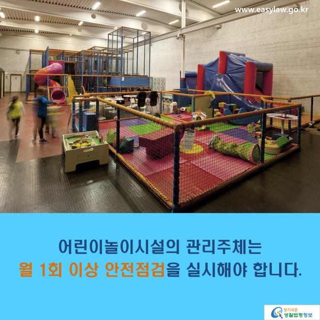 어린이놀이시설의 관리주체는 월 1회 이상 안전점검을 실시해야 합니다.