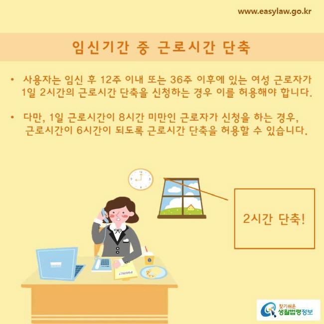 사용자는 임신 후 12주 이내 또는 36주 이후에 있는 여성 근로자가 1일 2시간의 근로시간 단축을 신청하는 경우 이를 허용해야 합니다.  다만, 1일 근로시간이 8시간 미만인 근로자가 신청을 하는 경우, 근로시간이 6시간이 되도록 근로시간 단축을 허용할 수 있습니다.