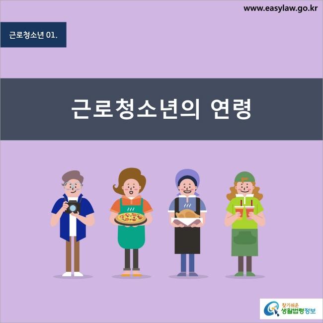 근로청소년 1. 근로청소년의 연령 찾기쉬운 생활법령정보 www.easylaw.go.kr
