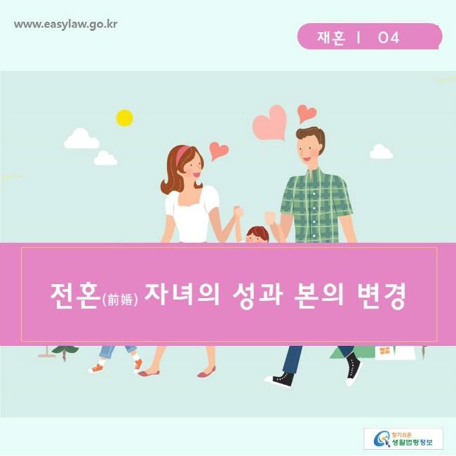 찾기쉬운생활법령정보 www.easylaw.go.kr  재혼 ㅣ  04  전혼(前婚) 자녀의 성과 본의 변경