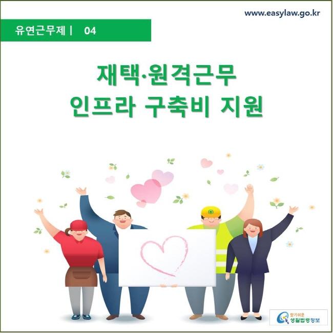 유연근무제 ㅣ 04 재택·원격근무 인프라 구축비 지원 www.easylaw.go.kr 찾기 쉬운 생활법령정보