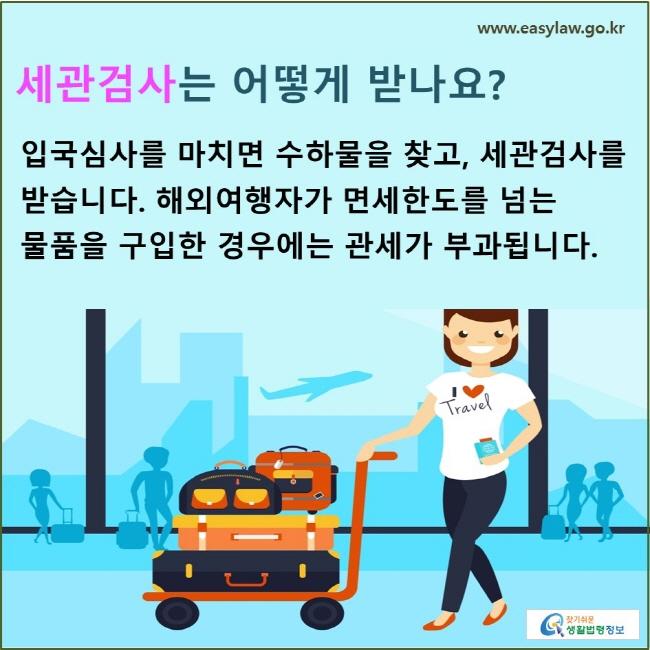 세관검사는 어떻게 받나요?  입국심사를 마치면 수하물을 찾고, 세관검사를 받습니다. 해외여행자가 면세한도를 넘는 물품을 구입한 경우에는 관세가 부과됩니다.