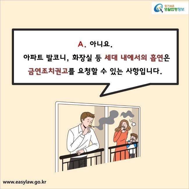 아니요. 아파트 발코니, 화장실 등 세대 내에서의 흡연은 금연조치권고를 요청할 수 있는 사항입니다.