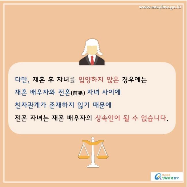 찾기쉬운생활법령정보 www.easylaw.go.kr  다만, 재혼 후 자녀를 입양하지 않은 경우에는 재혼 배우자와 전혼(前婚) 자녀 사이에 친자관계가 존재하지 않기 때문에 전혼 자녀는 재혼 배우자의 상속인이 될 수 없습니다.