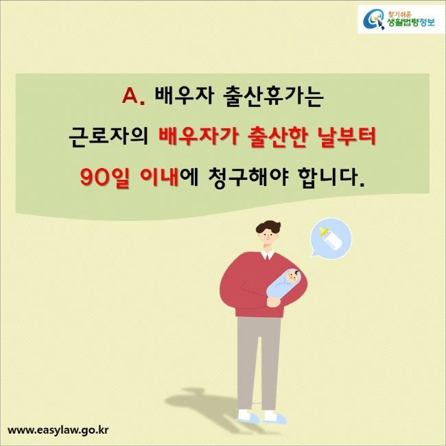 A. 배우자 출산휴가는  근로자의 배우자가 출산한 날부터  90일 이내에 청구해야 합니다.