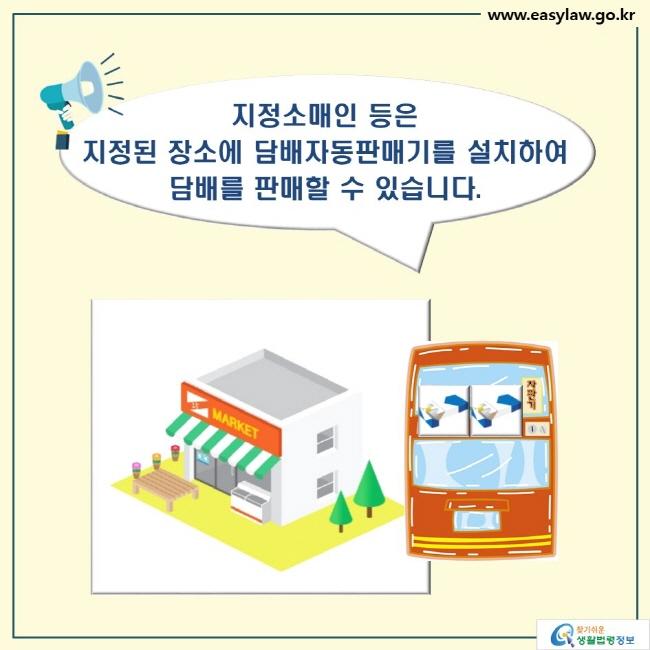 지정소매인 등은  지정된 장소에 담배자동판매기를 설치하여  담배를 판매할 수 있습니다.