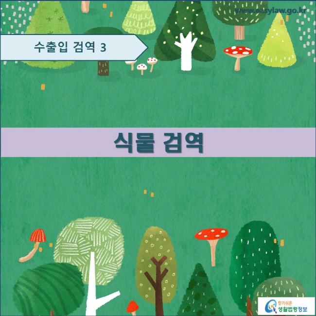 수출입 검역 3 식물 검역 www.easylaw.go.kr 찾기쉬운 생활법령정보 로고