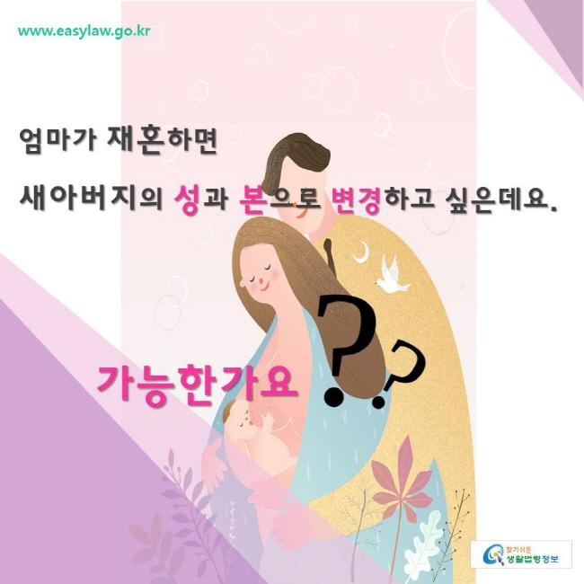 찾기쉬운생활법령정보 www.easylaw.go.kr  엄마가 재혼하면  새아버지의 성과 본으로 변경하고 싶은데요. 가능한가요