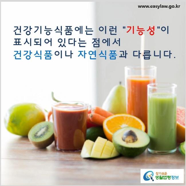 건강기능식품에는 이런 기능성이 표시되어 있다는 점에서 건강기능식품이나 자연식품과 다릅니다. www.easylaw.go.kr 찾기 쉬운 생활법령정보 로고