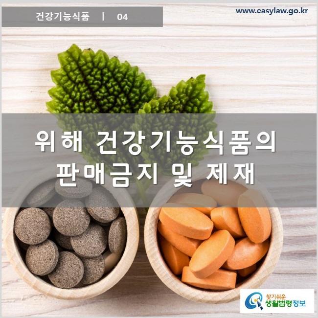 건강기능식품 ㅣ 04  위해 건강기능식품의 판매금지 및 제재 www.easylaw.go.kr 찾기 쉬운 생활법령정보 로고