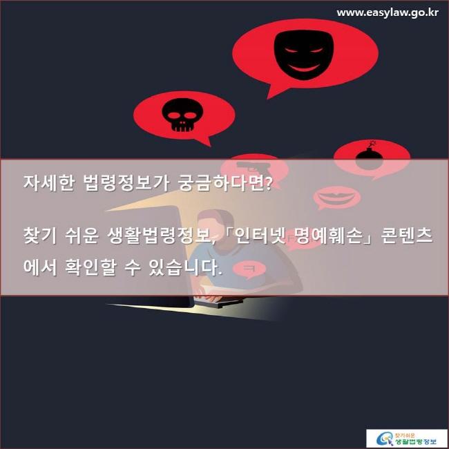 자세한 법령정보가 궁금하다면? 찾기 쉬운 생활법령정보, 「인터넷 명예훼손」 콘텐츠에서 확인할 수 있습니다.www.easylaw.go.kr 찾기 쉬운 생활법령정보 로고