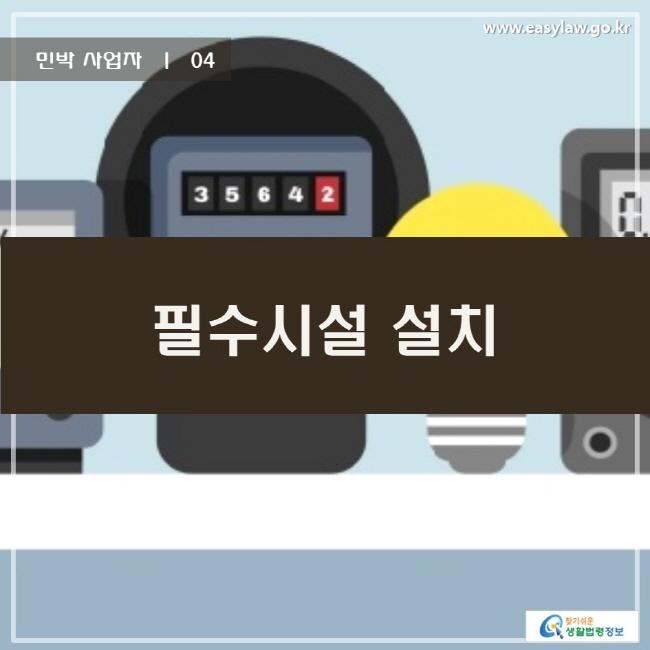 민박 사업자 | 04 필수시설 설치 www.easylaw.go.kr 찾기쉬운 생활법령정보 로고