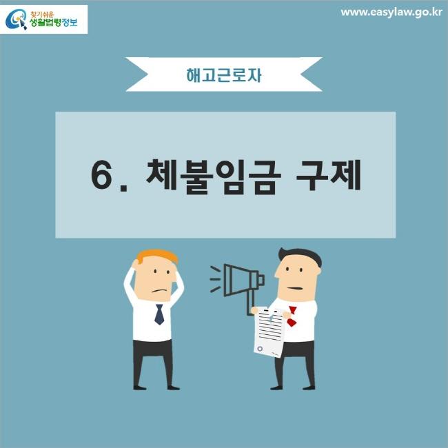 해고근로자 6. 체불임금 구제 www.easylaw.go.kr 찾기 쉬운 생활법령정보 로고