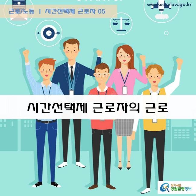 근로/노동 시간선택제 근로자 05 시간선택제 근로자의 근로 www.easylaw.go.kr  찾기쉬운 생활법령정보 로고