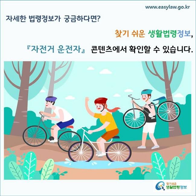 자세한 법령정보가 궁금하다면? 찾기 쉬운 생활법령정보, 「자전거 운전자」 콘텐츠에서 확인할 수 있습니다.