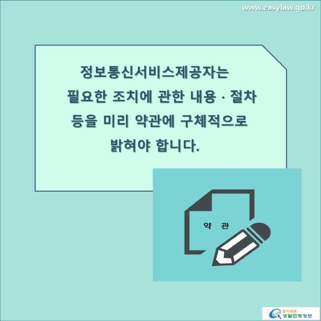 정보통신서비스제공자는 필요한 조치에 관한 내용 · 절차 등을 미리 약관에 구체적으로 밝혀야 합니다. www.easylaw.go.kr 찾기 쉬운 생활법령정보 로고