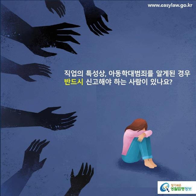 직업의 특성상, 아동학대범죄를 알게된 경우 반드시 신고해야 하는 사람이 있나요?