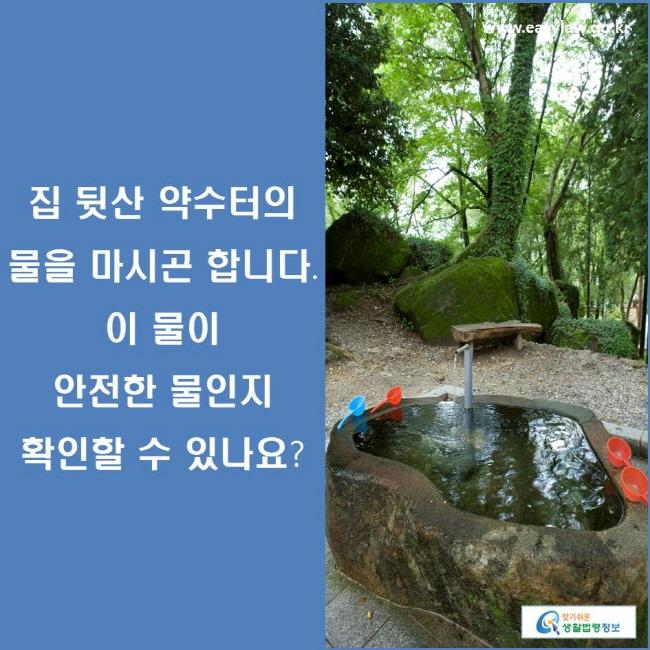 집 뒷산 약수터의 물을 마시곤 합니다. 이 물이 안전한 물인지 확인할 수 있나요?
