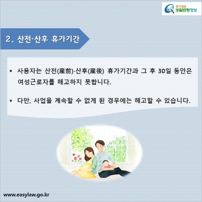2. 산전·산후 휴가기간  사용자는 산전(産前)·산후(産後) 휴가기간과 그 후 30일 동안은 여성근로자를 해고하지 못합니다.  다만, 사업을 계속할 수 없게 된 경우에는 해고할 수 있습니다.