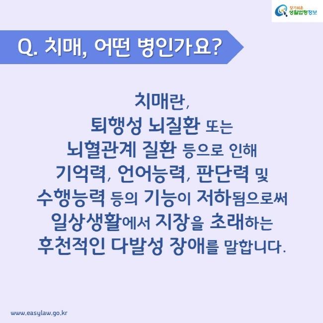 Q. 치매, 어떤 병인가요? 치매란, 퇴행성 뇌질환 또는 뇌혈관계 질환 등으로 인해 기억력, 언어능력, 판단력 및 수행능력 등의 기능이 저하됨으로써 일상생활에서 지장을 초래하는 후천적인 다발성 장애를 말합니다.