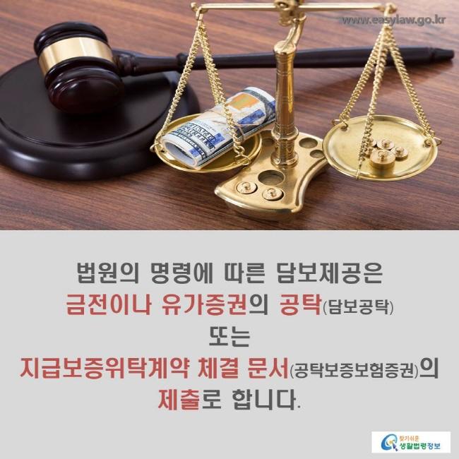 법원의 명령에 따른 담보제공은 금전이나 유가증권의 공탁(담보공탁) 또는 지급보증위탁계약 체결 문서(공탁보증보험증권)의 제출로 합니다.