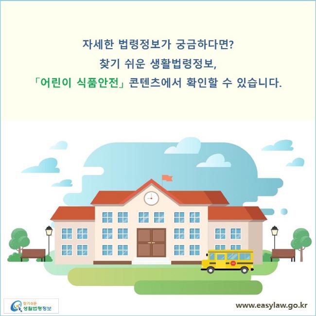 자세한 법령정보가 궁금하다면? 찾기 쉬운 생활법령정보, 「어린이 식품안전」 콘텐츠에서 확인할 수 있습니다.