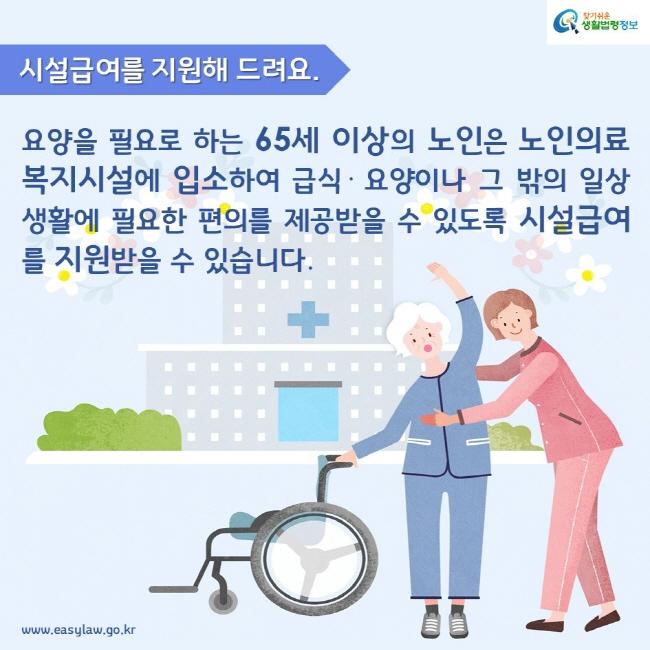 시설급여를 지원해 드려요. 요양을 필요로 하는 65세 이상의 노인은 노인의료복지시설에 입소하여 급식· 요양이나 그 밖의 일상생활에 필요한 편의를 제공받을 수 있도록 시설급여를 지원받을 수 있습니다.