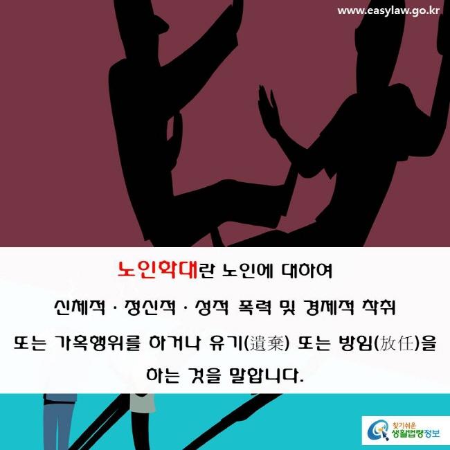 노인학대란 노인에 대하여 신체적·정신적·성적 폭력 및 경제적 착취  또는 가혹행위를 하거나 유기(遺棄) 또는 방임(放任)을 하는 것을 말합니다.