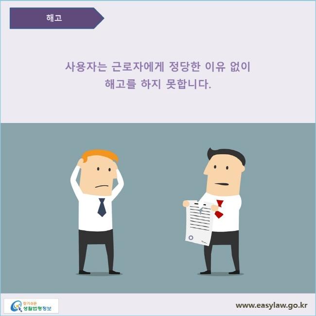 사용자는 근로자에게 정당한 이유 없이 해고를 하지 못합니다.