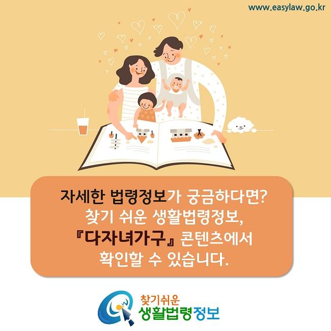자세한 법령정보가 궁금하다면? 찾기 쉬운 생활법령정보,  『다자녀가구』 콘텐츠에서  확인할 수 있습니다.