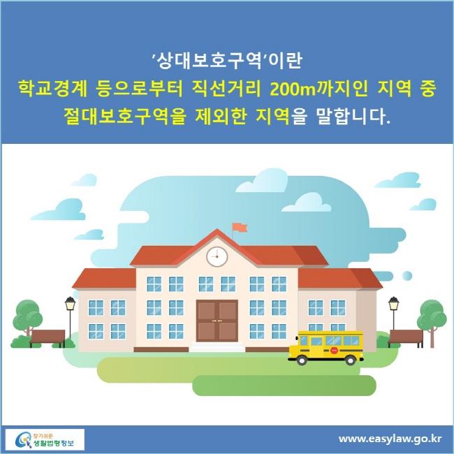 '상대보호구역'이란 학교경계 등으로부터 직선거리 200m까지인 지역 중 절대보호구역을 제외한 지역을 말합니다.