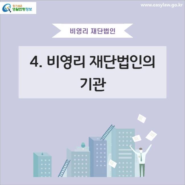 비영리 재단법인 4. 비영리 재단법인의 기관 www.easylaw.go.kr 찾기쉬운 생활법령정보 로고