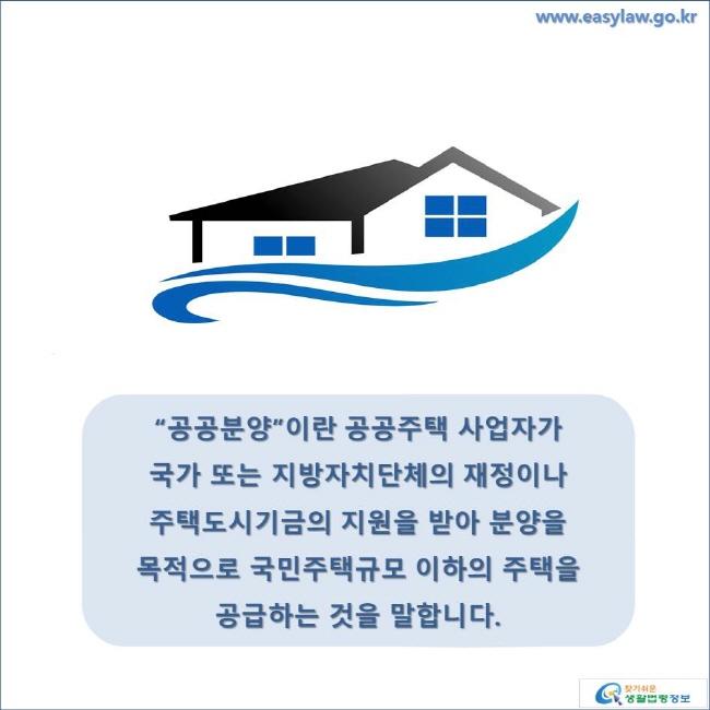 """""""공공분양""""이란 공공주택 사업자가 국가 또는 지방자치단체의 재정이나 주택도시기금의 지원을 받아 분양을 목적으로 국민주택규모 이하의 주택을 공급하는 것을 말합니다. www.easylaw.go.kr 찾기 쉬운 생활법령정보 로고"""