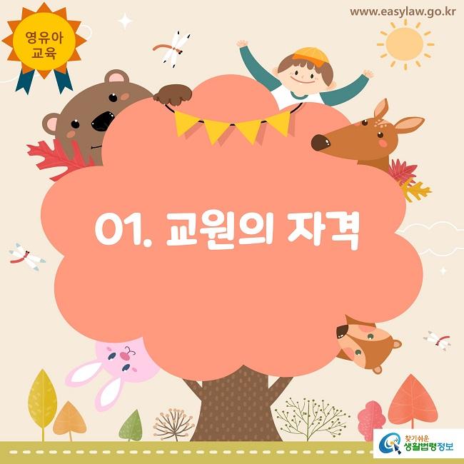 영유아교육 www.easylaw.co.kr 01. 교원의 자격 찾기쉬운 생활법령정보 로고