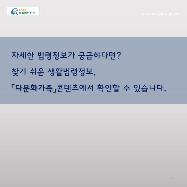 자세한 법령정보가 궁금하다면?찾기 쉬운 생활법령정보, 「다문화가족」콘텐츠에서 확인할 수 있습니다.