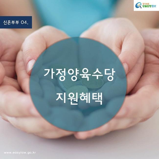 (신혼부부) 04 (가정양육수당 지원혜택) www.easylaw.go.kr 찾기쉬운 생활법령