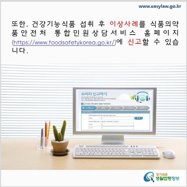 또한, 건강기능식품 섭취 후 이상사례를 식품의약품안전처 통합민원상담서비스 홈페이지(https://www.foodsafetykorea.go.kr/)에 신고할 수 있습니다.