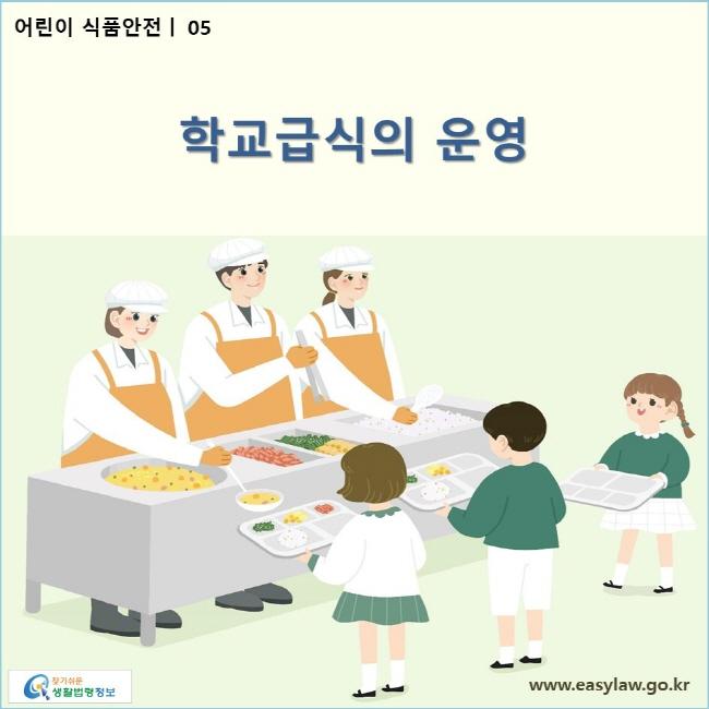 어린이 식품안전 | 05 학교급식의 운영 www.easylaw.go.kr 찾기 쉬운 생활법령정보 로고