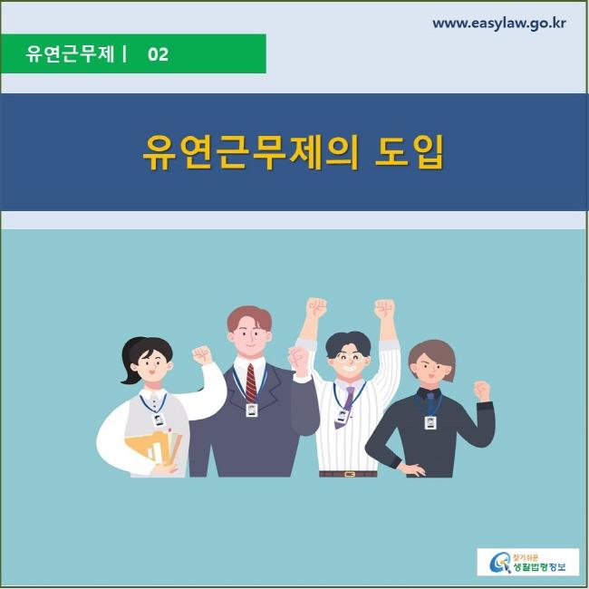 유연근무제 | 02 유연근무제의 도입 www.easylaw.go.kr 찾기 쉬운 생활법령정보 로고