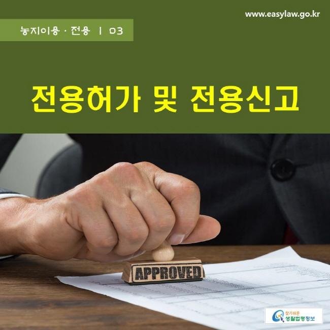 농지이용ㆍ전용 | 03 전용허가 및 전용신고 www.easylaw.go.kr 찾기쉬운 생활법령정보 로고