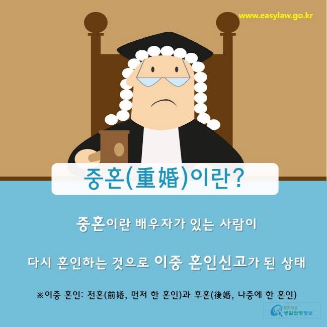 찾기쉬운생활법령정보 www.easylaw.go.kr 중혼(重婚)이란? 중혼이란 배우자가 있는 사람이  다시 혼인하는 것으로 이중 혼인신고가 된 상태  ※이중 혼인: 전혼(前婚, 먼저 한 혼인)과 후혼(後婚, 나중에 한 혼인)
