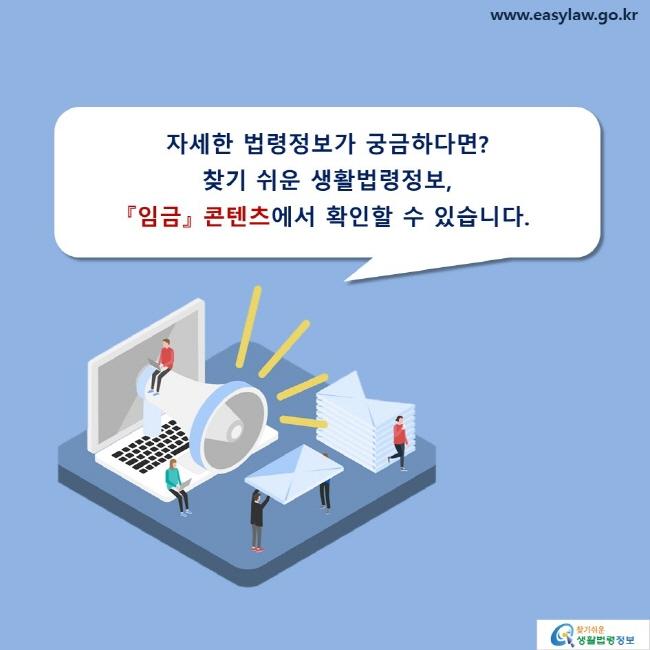 자세한 법령정보가 궁금하다면? 찾기 쉬운 생활법령정보, 『임금』 콘텐츠에서 확인할 수 있습니다.
