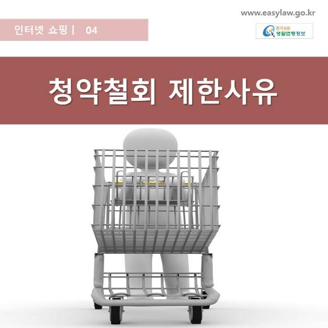 인터넷 쇼핑 | 04 청약철회 제한사유 www.easylaw.go.kr 찾기쉬운 생활법령 로고