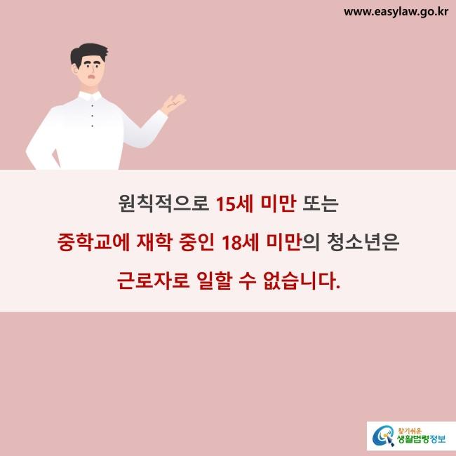 원칙적으로 15세 미만 또는 중학교에 재학 중인 18세 미만의 청소년은 근로자로 일할 수 없습니다.