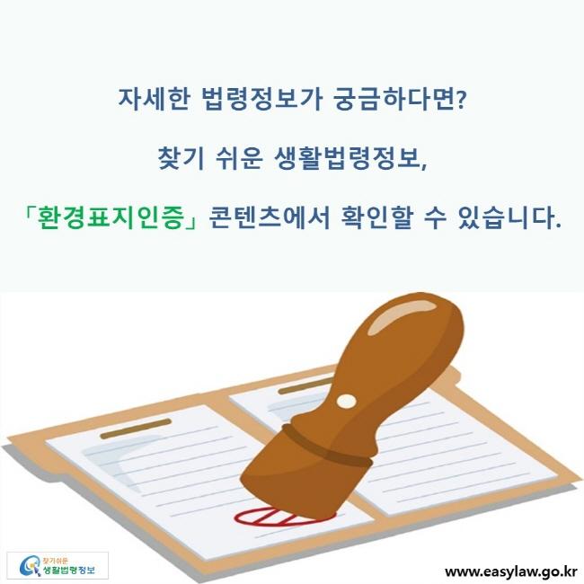 자세한 법령정보가 궁금하다면? 찾기 쉬운 생활법령정보, 「환경표지인증」 콘텐츠에서 확인할 수 있습니다.